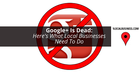 Google Plus Is Dead for Local Businesses by 1localbusiness